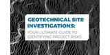 Geotechnical Site Investigations: Your Ultimate Guide to Identifying Project Risks
